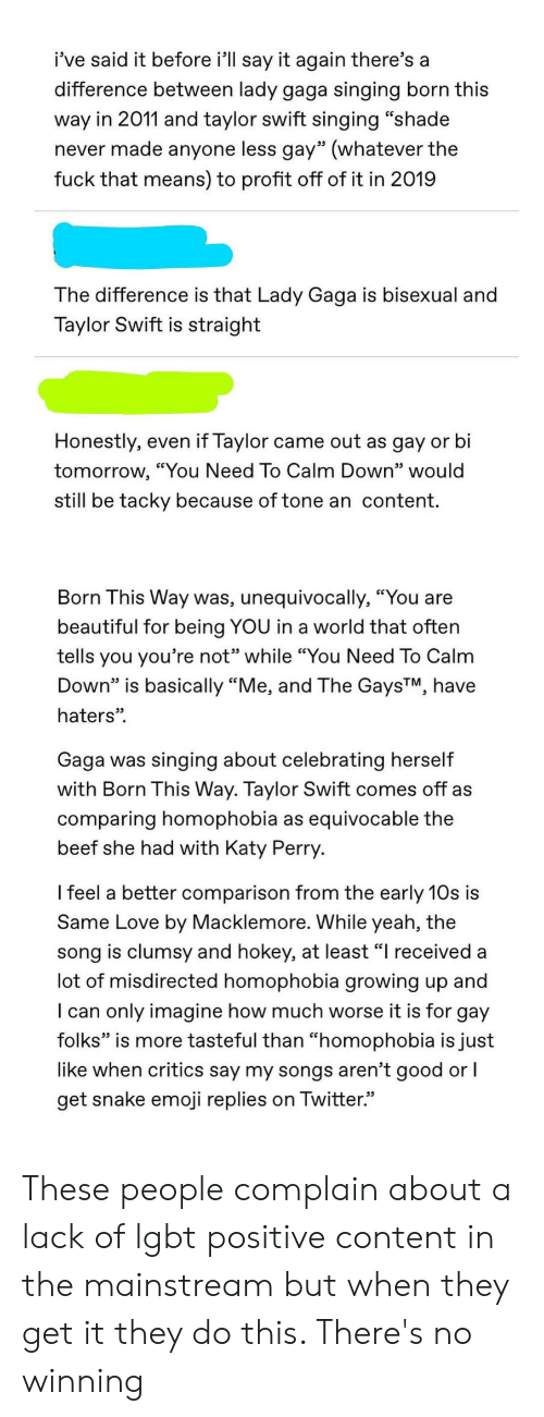 """Beautiful, Beef, and Emoji: i've said it before i'll say it again there's a  difference between lady gaga singing born this  way in 2011 and taylor swift singing """"shade  never made anyone less gay"""" (whatever the  fuck that means) to profit off of it in 2019  The difference is that Lady Gaga is bisexual and  Taylor Swift is straight  Honestly, even if Taylor  came out as gay or bi  tomorrow, """"You Need To Calm Down"""" would  still be tacky because of tone an content.  Born This Way was, unequivocally, """"You are  beautiful for being YOU in a world that often  tells you you're not"""" while """"You Need To Calm  Down"""" is basically """"Me, and The GaysTM, have  haters""""  Gaga  singing about celebrating herself  was  with Born This Way. Taylor Swift comes off as  comparing homophobia as equivocable the  beef she had with Katy Perry.  I feel a better comparison from the early 10s is  Same Love by Macklemore. While yeah, the  song is clumsy and hokey, at least """"I received a  lot of misdirected homophobia growing up and  I can only imagine how much worse it is for gay  folks"""" is more tasteful than """"homophobia is just  like when critics say my songs aren't good or I  get snake emoji replies on Twitter. These people complain about a lack of lgbt positive content in the mainstream but when they get it they do this. There's no winning"""
