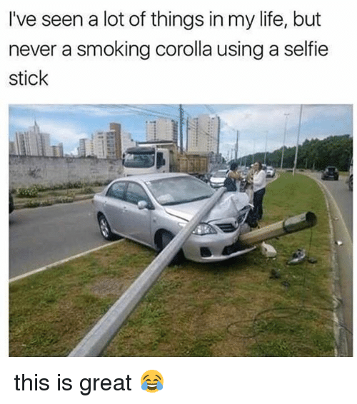 corolla: I've seen a lot of things in my life, but  never a smoking corolla using a selfie  stick this is great 😂