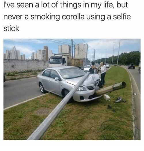 corolla: I've seen a lot of things in my life, but  never a smoking corolla using a selfie  stick