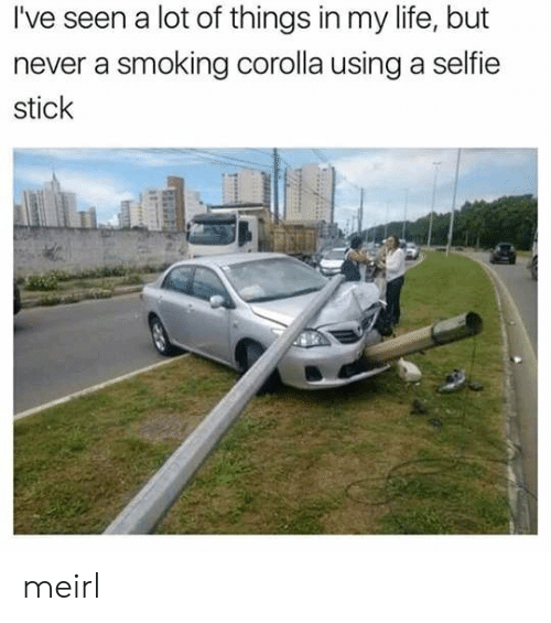 corolla: I've seen a lot of things in my life, but  never a smoking corolla using a selfie  stick meirl