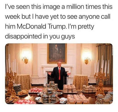Disappointed, Image, and Trump: I've seen this image a million times this  week but I have yet to see anyone call  him McDonald Trump. I'm pretty  disappointed in you guys
