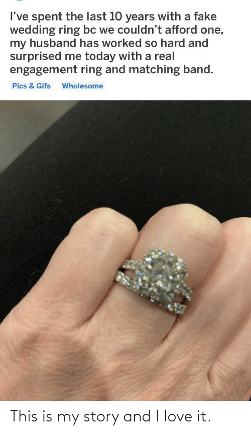 Afford: I've spent the last 10 years with a fake  wedding ring bc we couldn't afford one,  my husband has worked so hard and  surprised me today with a real  engagement ring and matching band.  Pics & Gifs  Wholesome This is my story and I love it.