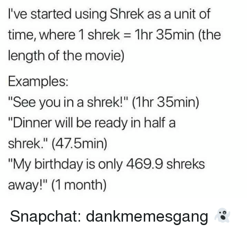 "Birthday, Memes, and Shrek: I've started using Shrek as a unit of  time, where I shrek = 1 hr 35min (the  length of the movie)  Examples  ""See you in a shrek!"" (1hr 35min)  ""Dinner will be ready in half a  shrek."" (47.5min)  ""My birthday is only 469.9 shreks  away!"" (1 month) Snapchat: dankmemesgang 👻"