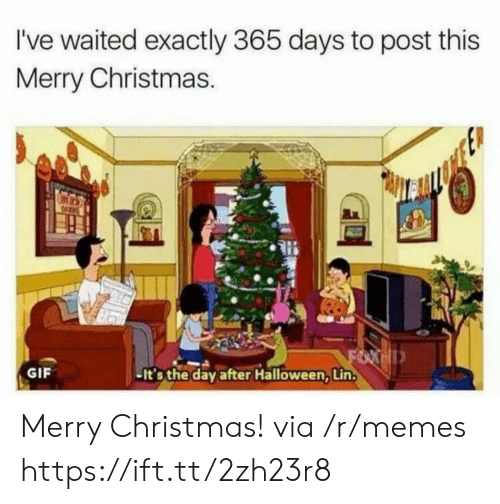 Christmas, Gif, and Halloween: I've waited exactly 365 days to post this  Merry Christmas  GIF  -It's the day after Halloween, Lin. Merry Christmas! via /r/memes https://ift.tt/2zh23r8