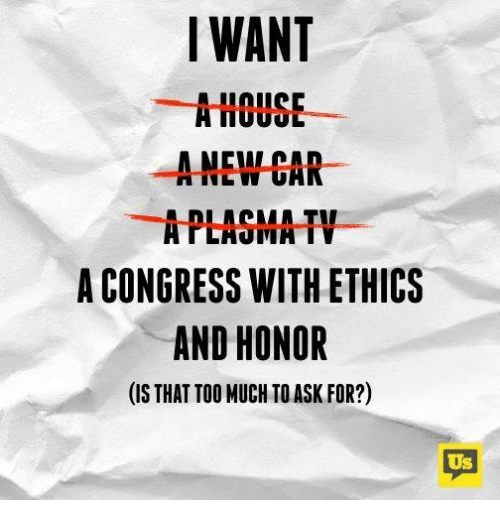 ethics: IWANT  AHOUSE  ANEW CAR  APLAGMA TV  A CONGRESS WITH ETHICS  AND HONOR  (IS THAT TOO MUCH TO ASK FOR?)  Us