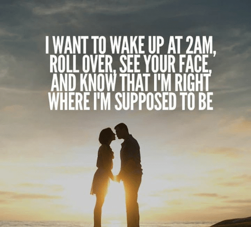 Wake, Face, and 2am: IWANT TO WAKE UP AT 2AM,  ROLL OVER, SEE YOUR FACE  AND KNOW THAT I'M RIGHT  WHERE I'M SUPPOSED TO BE