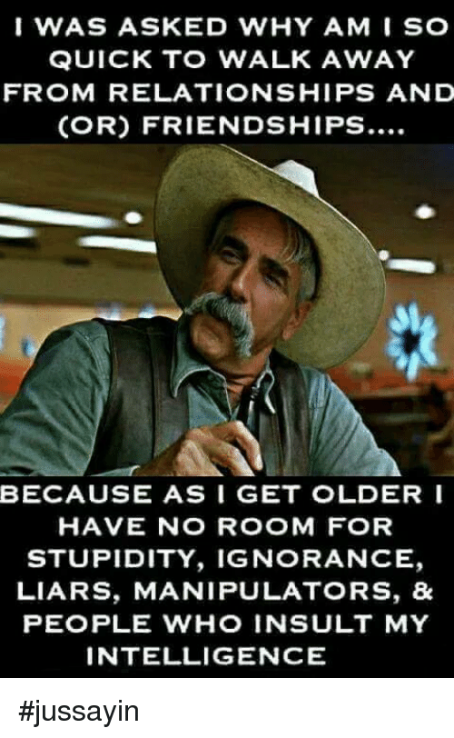 Dank, Relationships, and Ignorance: IWAS ASKED WHY AM I SO  QUICK T WALK AWAY  FROM RELATIONSHIPS AND  (OR) FRIENDSHIPS....  BECAUSE AS I GET OLDERI  HAVE NO ROOM FOR  STUPIDITY, IGNORANCE,  LIARS, MANIPULATORS, &  PEOPLE WHO INSULT MY  INTELLIGENCE #jussayin
