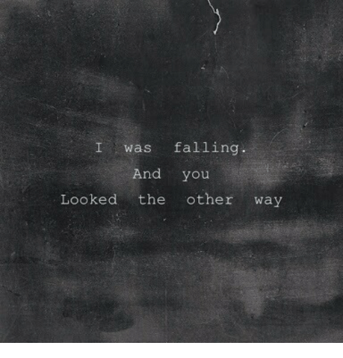 You Looked: Iwas falling  And you  Looked the other way