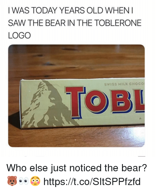 Saw, Bear, and Today: IWAS TODAY YEARS OLD WHENI  SAW THE BEAR IN THE TOBLERONE  LOGO  TOBL  SWISS MILK CHOCO Who else just noticed the bear?  🐻👀😳 https://t.co/SItSPPfzfd