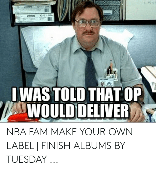 Fam, Nba, and Make Your Own: IWAS TOLD THAT OP  WOULD DELIVER NBA FAM MAKE YOUR OWN LABEL   FINISH ALBUMS BY TUESDAY ...