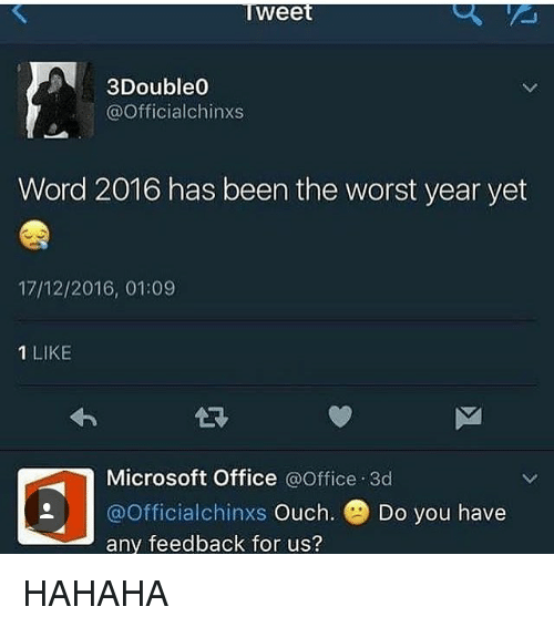 Microsoft, Microsoft Office, and The Worst: Iweet  3Double0  @Officialchinxs  Word 2016 has been the worst year yet  17/12/2016, 01:09  1 LIKE  Microsoft Office @Office 3d  @Officialchinxs Ouch. Do you have  any feedback for us? HAHAHA