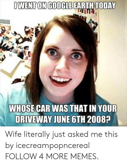 Google Earth: IWENT ON GOOGLE EARTH TODAY  WHOSE CAR WAS THAT IN YOUR  DRIVEWAY JUNE 6TH 2008?  Quickieiecom Wife literally just asked me this by icecreampopncereal FOLLOW 4 MORE MEMES.