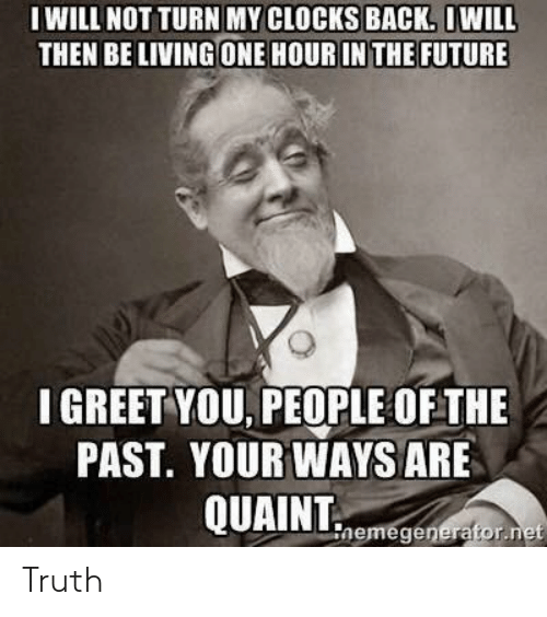 quaint: IWILL NOT TURN MY CLOCKS BACK. OWILL  THEN BE LIVING ONE HOUR IN THE FUTURE  I GREET YOU, PEOPLE OFTHE  PAST. YOUR WAYS ARE  QUAINT  nemegenerator.net Truth