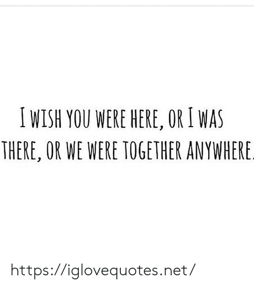 I Was There: IWISH YOU WERE HERE, OR I WAS  THERE, OR WE WERE TOGETHER ANYWHERE. https://iglovequotes.net/