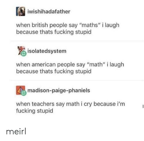 "maths: iwishihadafather  british people say ""maths"" i laugh  because thats fucking stupid  isolatedsystem  when american people say ""math"" i laugh  because thats fucking stupid  madison-paige-phaniels  when teachers say math i cry because i'm  fucking stupid meirl"