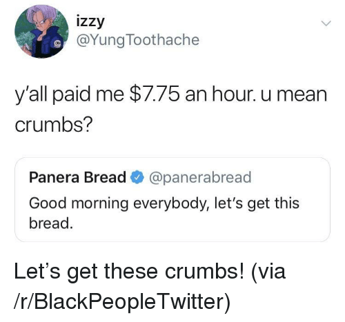Blackpeopletwitter, Good Morning, and Good: izzy  @YungToothache  y all paid me $7.75 an hour. u mean  crumbs?  Panera Bread @panerabread  Good morning everybody, let's get this  bread. Let's get these crumbs! (via /r/BlackPeopleTwitter)