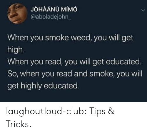 Educated: JÒHÀÁNÙ MÍMÓ  @aboladejohn_  When you smoke weed, you will get  high.  When you read, you will get educated.  So, when you read and smoke, you will  get highly educated. laughoutloud-club:  Tips & Tricks.
