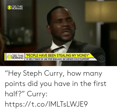 "Money Morning: @jǐORNiNĞ  CBS THIS ""PEOPLE HAVE BEEN STEALING MY MONEY""  MORNING  R. KELLY BACK IN JAIL FOR $160,000+ IN UNPAID CHILD SUPPORT ""Hey Steph Curry, how many points did you have in the first half?""  Curry: https://t.co/IMLTsLWJE9"