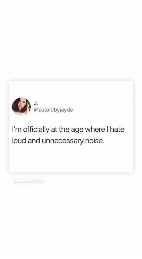 unnecessary: J.  @astoldbyjayde  I'm officially at the age where I hate  loud and unnecessary noise.  @boomshikha