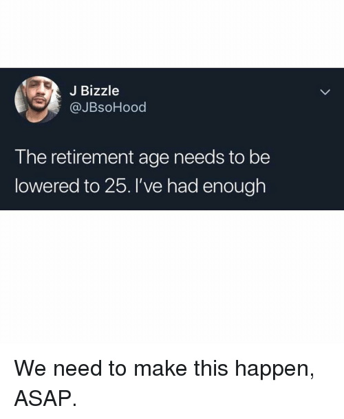 Memes, 🤖, and Asap: J Bizzle  @JBsoHood  T he retirement age needs to be  lowered to 25.I've had enough We need to make this happen, ASAP.