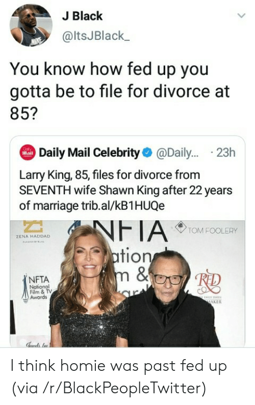 Blackpeopletwitter, Homie, and Larry King: J Black  @ltsJBlack  You know how fed up you  gotta be to file for divorce at  85?  Daily Mail Celebrity@Dail... .23h  Dol  Mail  Larry King, 85, files for divorce from  SEVENTH wife Shawn King after 22 years  of marriage trib.al/kB1HUQe  NFTA  ation  m &  TOM FOOLERY  ZENA HADDAD  NFTA  Notional  Film & TV  Awards  ww  MAKER I think homie was past fed up (via /r/BlackPeopleTwitter)