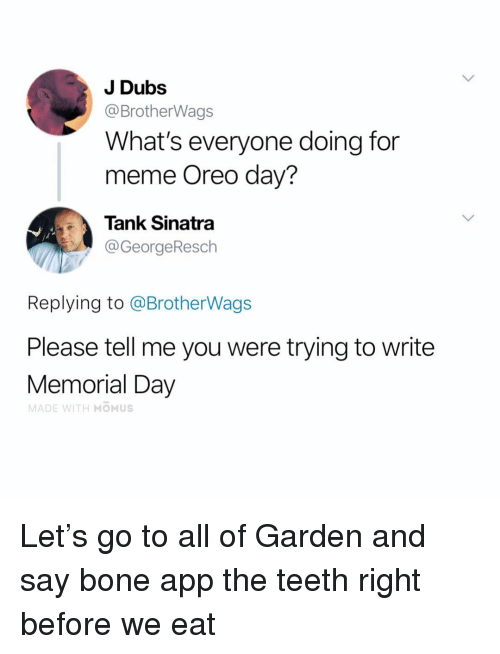Memorial Day: J Dubs  @BrotherWags  What's everyone doing for  meme Oreo day?  Tank Sinatra  @GeorgeResch  Replying to @BrotherWags  Please tell me you were trying to write  Memorial Day  MADE WITH MOMUS Let's go to all of Garden and say bone app the teeth right before we eat