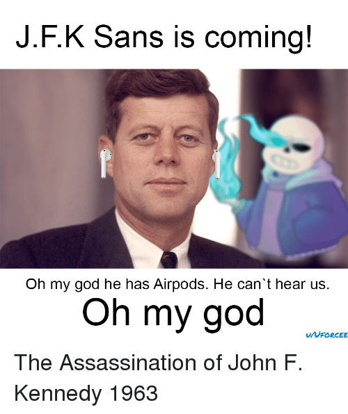 Assassination: J.F.K Sans is coming!  Oh my god he has Airpods. He can't hear us.  Oh my god The Assassination of John F. Kennedy 1963