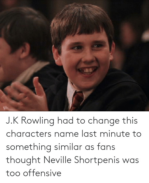 rowling: J.K Rowling had to change this characters name last minute to something similar as fans thought Neville Shortpenis was too offensive