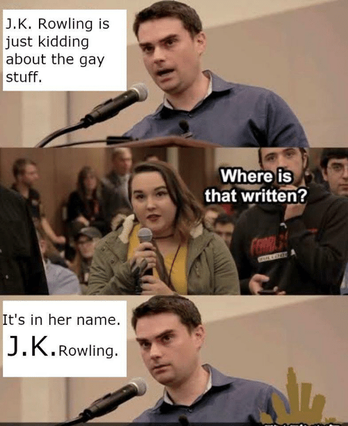 rowling: J.K. Rowling is  just kidding  about the gay  stuff.  Where is  that written?  It's in her name.  J.K.Rowling