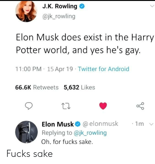 J. K. Rowling: J.K. Rowling  @jk_rowling  Elon Musk does exist in the Harry  Potter world, and yes he's gay.  11:00 PM 15 Apr 19 Twitter for Android  66.6K Retweets 5,632 Likes  Elon Musk @elonmusk  Replying to @jk_rowling  1m  Oh, for fucks sake. Fucks sake