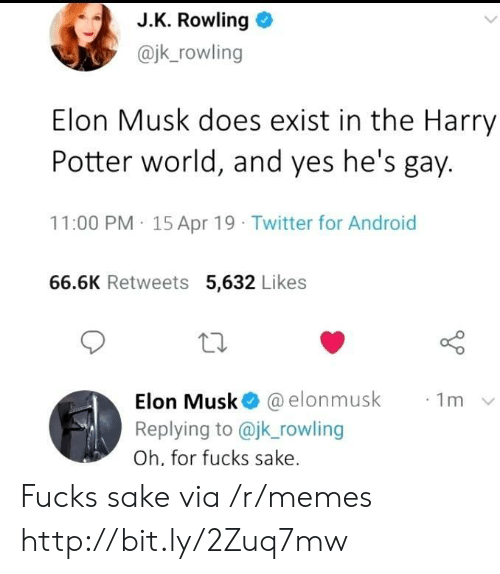J. K. Rowling: J.K. Rowling  @jk_rowling  Elon Musk does exist in the Harry  Potter world, and yes he's gay.  11:00 PM 15 Apr 19 Twitter for Android  66.6K Retweets 5,632 Likes  Elon Musk @elonmusk  Replying to @jk_rowling  1m  Oh, for fucks sake. Fucks sake via /r/memes http://bit.ly/2Zuq7mw