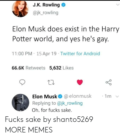 J. K. Rowling: J.K. Rowling  @jk_rowling  Elon Musk does exist in the Harry  Potter world, and yes he's gay.  11:00 PM 15 Apr 19 Twitter for Android  66.6K Retweets 5,632 Likes  Elon Musk @elonmusk  Replying to @jk_rowling  1m  Oh, for fucks sake. Fucks sake by shanto5269 MORE MEMES