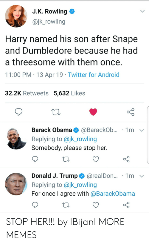 Android, Dank, and Dumbledore: J.K. Rowling  @jk_rowling  Harry named his son after Snape  and Dumbledore because he had  a threesome with them once.  11:00 PM 13 Apr 19 Twitter for Android  32.2K Retweets 5,632 Likes  Barack Obama  1m  @BarackOb...  Replying to @jk_rowling  Somebody, please stop her.  Donald J. Trump@realDon...  Replying to @jk_rowling  1m  For once I agree with @BarackObama STOP HER!!! by lBijanl MORE MEMES