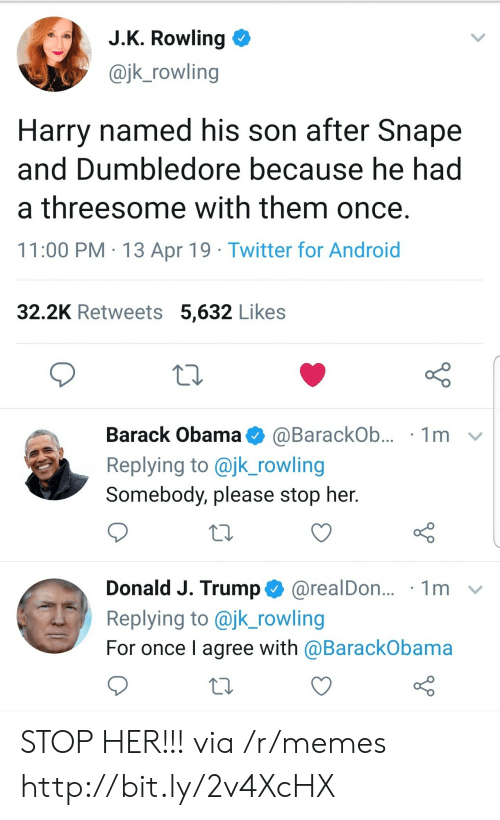 Android, Dumbledore, and Memes: J.K. Rowling  @jk_rowling  Harry named his son after Snape  and Dumbledore because he had  a threesome with them once.  11:00 PM 13 Apr 19 Twitter for Android  32.2K Retweets 5,632 Likes  Barack Obama  1m  @BarackOb...  Replying to @jk_rowling  Somebody, please stop her.  Donald J. Trump@realDon...  Replying to @jk_rowling  1m  For once I agree with @BarackObama STOP HER!!! via /r/memes http://bit.ly/2v4XcHX