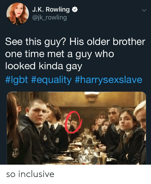 rowling: J.K. Rowling  @jk_rowling  See this guy? His older brother  one time met a guy who  looked kinda gay  so inclusive
