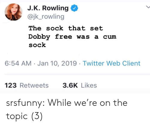 J. K. Rowling: J.K. Rowling  @jk_rowling  The sock that set  Dobby free was a cum  SoCk  6:54 AM Jan 10, 2019 Twitter Web Client  123 Retweets  3.6K Likes srsfunny:  While we're on the topic (3)