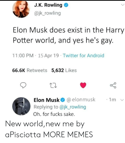 Android, Dank, and Harry Potter: J.K. Rowling o  @jk_rowling  Elon Musk does exist in the Harry  Potter world, and yes he's gay.  11:00 PM 15 Apr 19 Twitter for Android  66.6K Retweets 5,632 Likes  10  Elon Musk@ @elonmusk  Replying to @jk rowling  Oh, for fucks sake  ·1m New world,new me by aPisciotta MORE MEMES