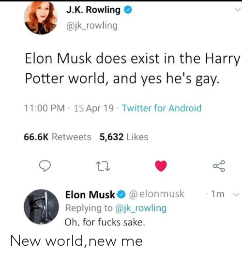 Android, Harry Potter, and Twitter: J.K. Rowling o  @jk_rowling  Elon Musk does exist in the Harry  Potter world, and yes he's gay.  11:00 PM 15 Apr 19 Twitter for Android  66.6K Retweets 5,632 Likes  10  Elon Musk@ @elonmusk  Replying to @jk rowling  Oh, for fucks sake  ·1m New world,new me