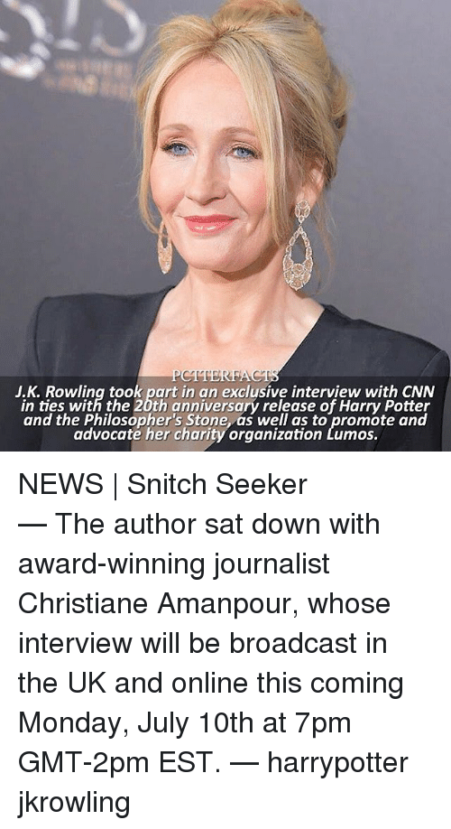 jkrowling: J.K. Rowling took part in an exclusive interview with CNN  in ties with the 20th anniversary release of Harry Potter  and the Philosopher's Stone, as well as to promote and  advocaté her charity organization Lumos.  and the tblosgepher churony orgnilaltbroo.eaned NEWS | Snitch Seeker ⠀⠀⠀⠀⠀⠀⠀⠀⠀⠀⠀⠀⠀⠀ — The author sat down with award-winning journalist Christiane Amanpour, whose interview will be broadcast in the UK and online this coming Monday, July 10th at 7pm GMT-2pm EST. — harrypotter jkrowling