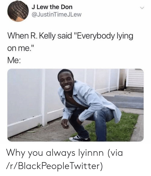"""Blackpeopletwitter, R. Kelly, and Lying: J Lew the Don  @JustinTimeJLew  When R. Kelly said """"Everybody lying  on me.""""  Me: Why you always lyinnn (via /r/BlackPeopleTwitter)"""