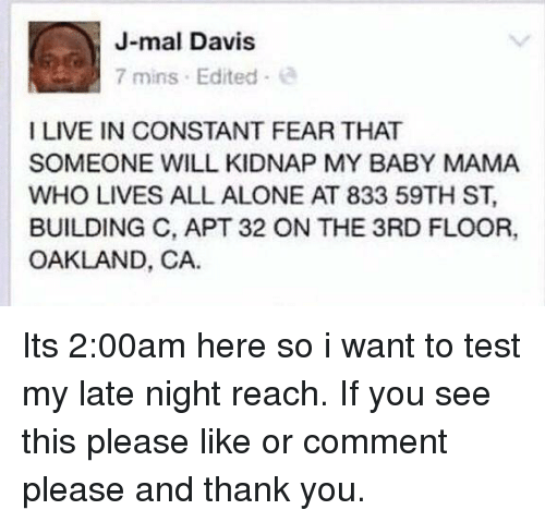Being Alone, Thank You, and Live: J-mal Davis  7 mins Edited  I LIVE IN CONSTANT FEAR THAT  SOMEONE WILL KIDNAP MY BABY MAMA  WHO LIVES ALL ALONE AT 833 59TH ST.  BUILDING C, APT 32 ON THE 3RD FLOOR,  OAKLAND, CA. Its 2:00am here so i want to test my late night reach. If you see this please like or comment please and thank you.