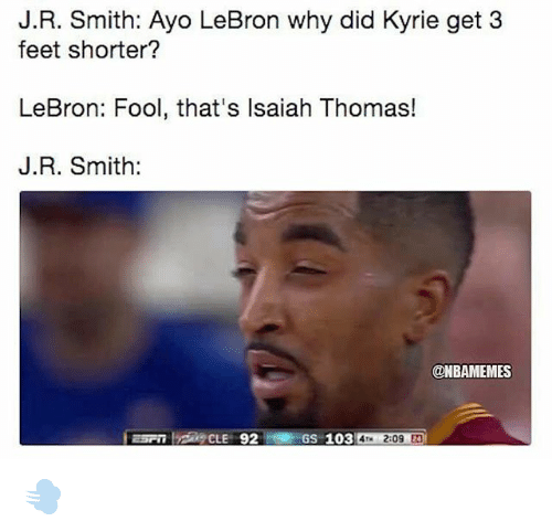 J.R. Smith, Nba, and Lebron: J.R. Smith: Ayo LeBron why did Kyrie get 3  feet shorter?  LeBron: Fool, that's Isaiah Thomas!  J.R. Smith:  @NBAMEMES  GS-103  209 2 💨