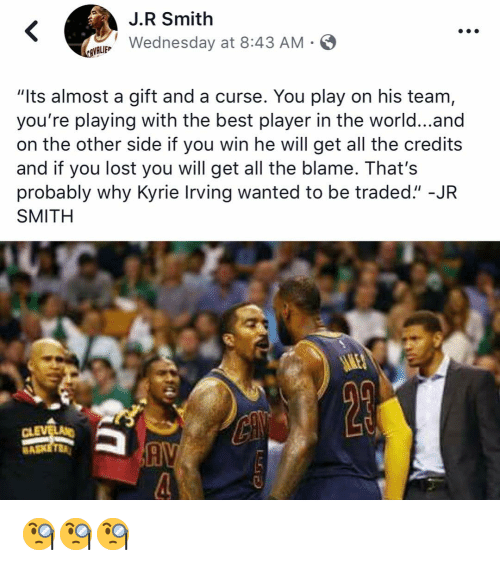 "Funny, J.R. Smith, and Kyrie Irving: J.R Smith  LWednesday at 8:43 AM-  VALIEP  ""Its almost a gift and a curse. You play on his team,  you're playing with the best player in the world...and  on the other side if you win he will get all the credits  and if you lost you will get all the blame. That's  probably why Kyrie Irving wanted to be traded."" -JR  SMITH  Cl  BA 🧐🧐🧐"