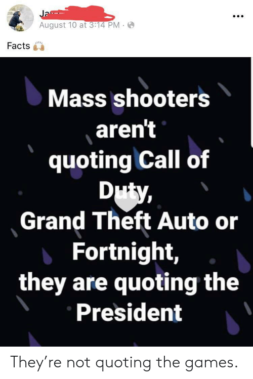 3.14: Ja  August 10 at 3:14 PM  Facts  Mass shooters  aren't  quoting Call of  Duty,  Grand Theft Auto or  Fortnight,  they are quoting the  President They're not quoting the games.