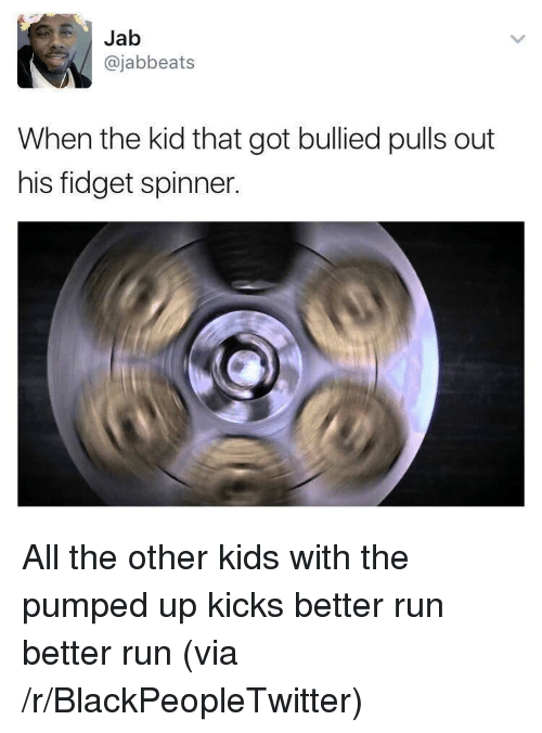 pumped up kicks: Jab  @jabbeats  When the kid that got bullied pulls out  his fidget spinner. <p>All the other kids with the pumped up kicks better run better run (via /r/BlackPeopleTwitter)</p>