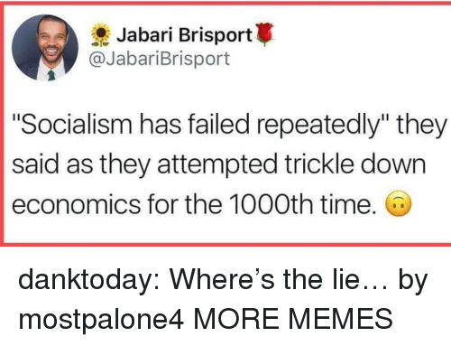"""economics: Jabari Brisport  @JabariBrisport  """"Socialism has failed repeatedly"""" they  said as they attempted trickle down  economics for the 1000th time. danktoday:  Where's the lie… by mostpalone4 MORE MEMES"""