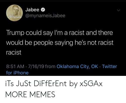 Oklahoma: Jabee  @mynameisJabee  THIS WORLD  CRe  LM GAD  Trump could say I'm a racist and there  would be people saying he's not racist  racist  8:51 AM 7/16/19 from Oklahoma City, OK - Twitter  for iPhone iTs JuSt DiFfErEnt by xSGAx MORE MEMES
