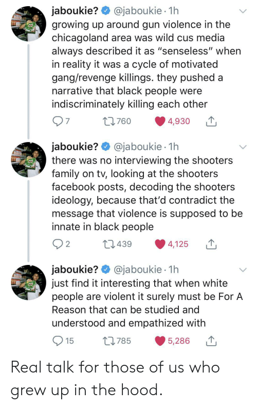 """The Hood: @jaboukie 1h  jaboukie?  growing up around gun violence in the  chicagoland area was wild cus media  always described it as """"senseless"""" when  in reality it was a cycle of motivated  gang/revenge killings. they pushed a  narrative that black people were  indiscriminately killing each other  7  L760  4,930  jaboukie? @jaboukie  there was no interviewing the shooters  family on tv, looking at the shooters  facebook posts, decoding the shooters  ideology, because that'd contradict the  message that violence is supposed to be  innate in black people  1h  2  L1439  4,125  jaboukie? @jaboukie  just find it interesting that when white  people are violent it surely must be For A  1h  Reason that can be studied and  understood and empathized with  15  L785  5,286 Real talk for those of us who grew up in the hood."""
