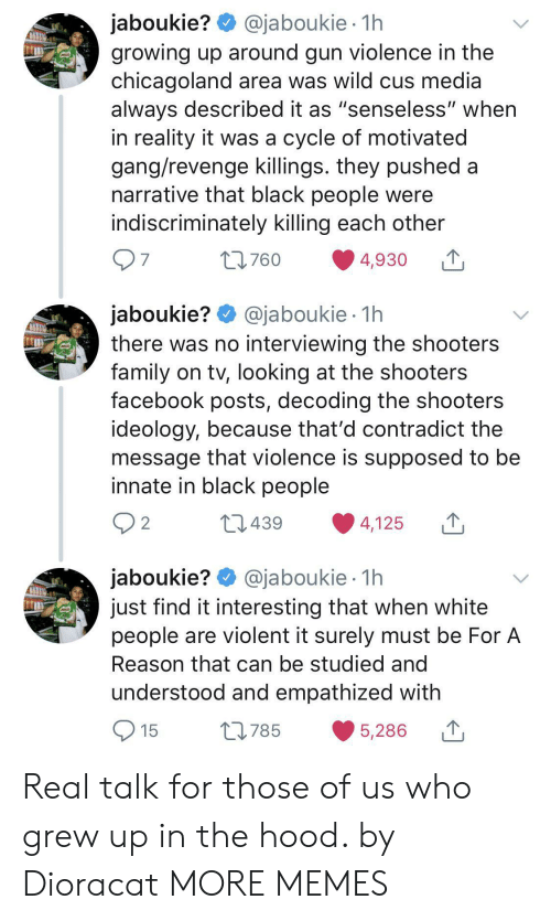 """The Hood: @jaboukie 1h  jaboukie?  growing up around gun violence in the  chicagoland area was wild cus media  always described it as """"senseless"""" when  in reality it was a cycle of motivated  gang/revenge killings. they pushed a  narrative that black people were  indiscriminately killing each other  97  t760  4,930  jaboukie? @jaboukie  there was no interviewing the shooters  family on tv, looking at the shooters  facebook posts, decoding the shooters  ideology, because that'd contradict the  message that violence is supposed to be  innate in black people  1h  2 2  L439  4,125  jaboukie? @jaboukie  just find it interesting that when white  people are violent it surely must be For A  1h  Reason that can be studied and  understood and empathized with  15  L785  5,286 Real talk for those of us who grew up in the hood. by Dioracat MORE MEMES"""