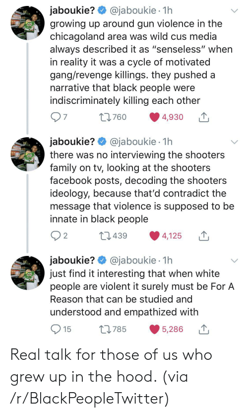 """The Hood: @jaboukie 1h  jaboukie?  growing up around gun violence in the  chicagoland area was wild cus media  always described it as """"senseless"""" when  in reality it was a cycle of motivated  gang/revenge killings. they pushed a  narrative that black people were  indiscriminately killing each other  97  t760  4,930  jaboukie? @jaboukie  there was no interviewing the shooters  family on tv, looking at the shooters  facebook posts, decoding the shooters  ideology, because that'd contradict the  message that violence is supposed to be  innate in black people  1h  2 2  L439  4,125  jaboukie? @jaboukie  just find it interesting that when white  people are violent it surely must be For A  1h  Reason that can be studied and  understood and empathized with  15  L785  5,286 Real talk for those of us who grew up in the hood. (via /r/BlackPeopleTwitter)"""